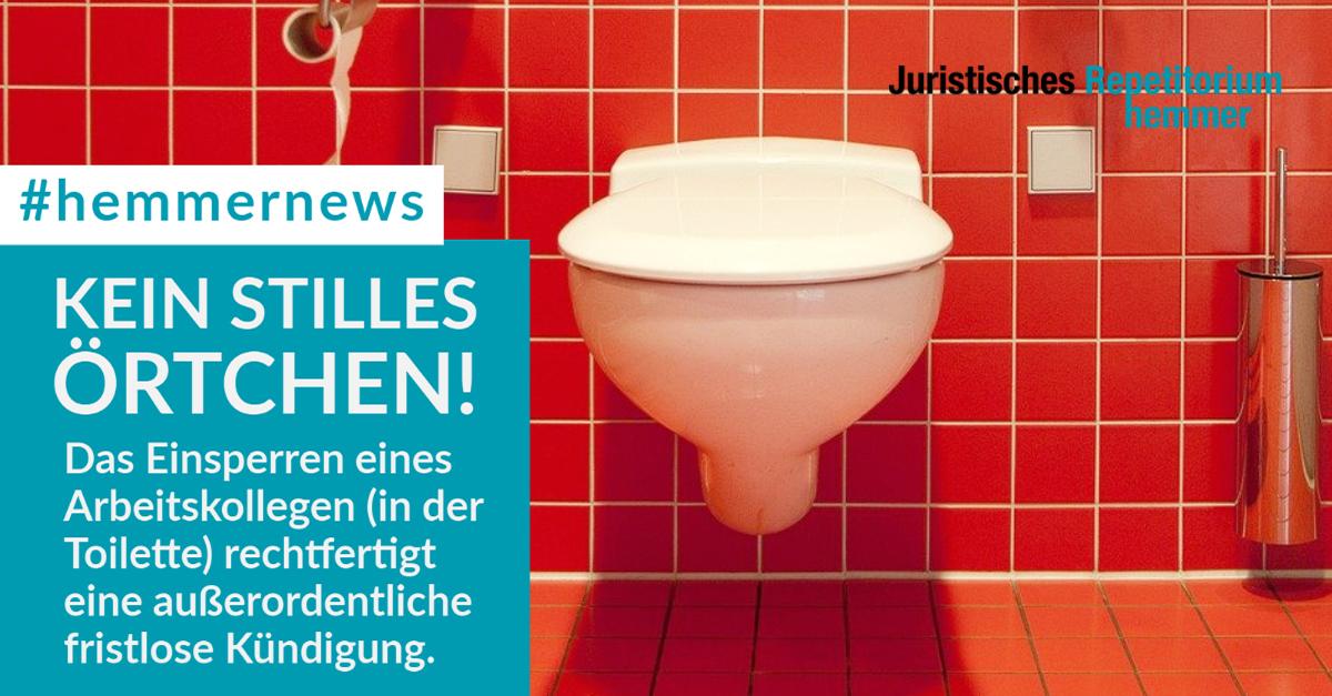 Kein stilles Örtchen! Das Einsperren eines Arbeitskollegen (in der Toilette) rechtfertigt eine außerordentliche fristlose Kündigung.