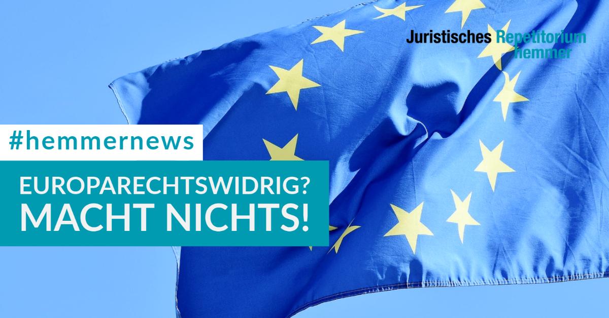 Europarechtswidrig? Macht nichts!