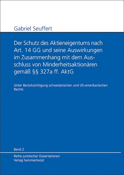 Band 02: Gabriel Seuffert - Der Schutz des Aktieneigentums nach Art. 14 GG und seine Auswirkungen im Zusammenhang mit dem Ausschluss von Minderheitsaktionären gemäß § 327a ff. AktG.