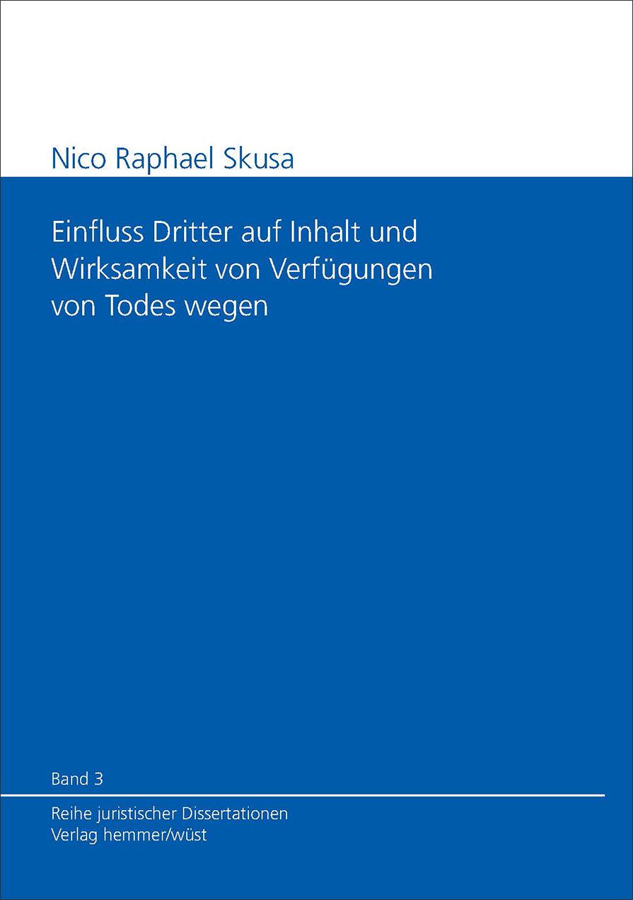 Band 03: Nico Raphael Skusa - Einfluss Dritter auf Inhalt und Wirksamkeit von Verfügungen von Todes wegen.
