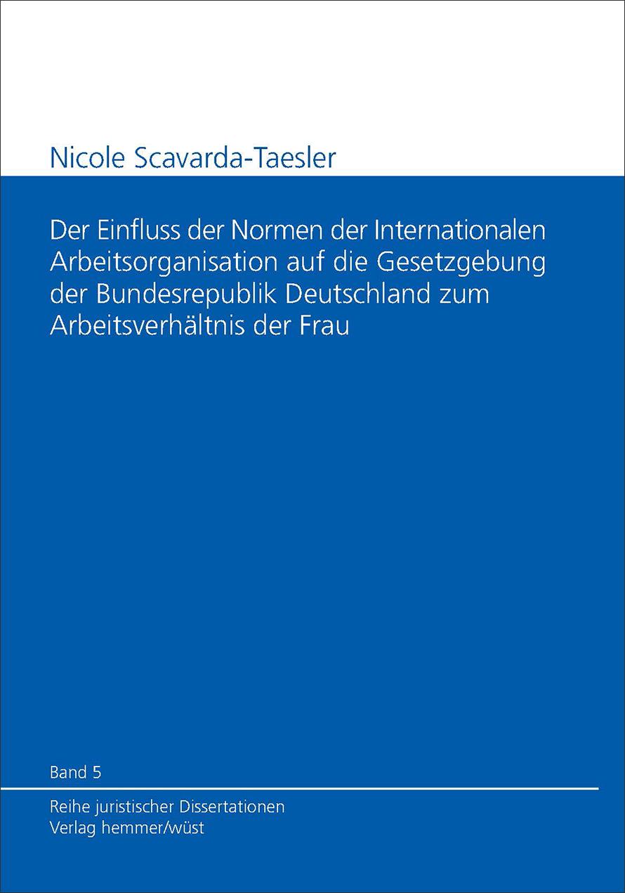 Band 05: Nicole Scavarda-Taesler - Der Einfluss der Normen der Internationalen Arbeitsorganisation auf die Gesetzgebung der Bundesrepublik Deutschland zum Arbeitsverhältnis der Frau